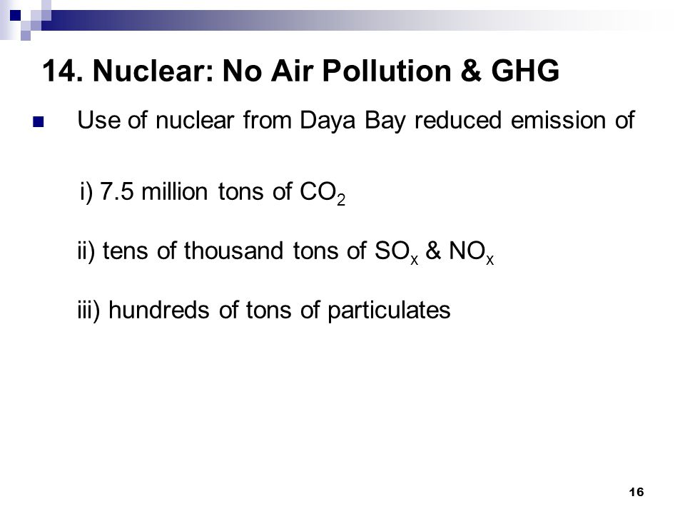 16 14. Nuclear: No Air Pollution & GHG Use of nuclear from Daya Bay reduced emission of i) 7.5 million tons of CO 2 ii) tens of thousand tons of SO x