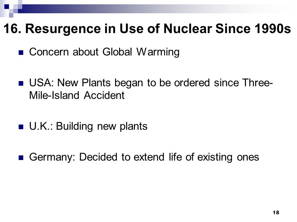18 16. Resurgence in Use of Nuclear Since 1990s Concern about Global Warming USA: New Plants began to be ordered since Three- Mile-Island Accident U.K