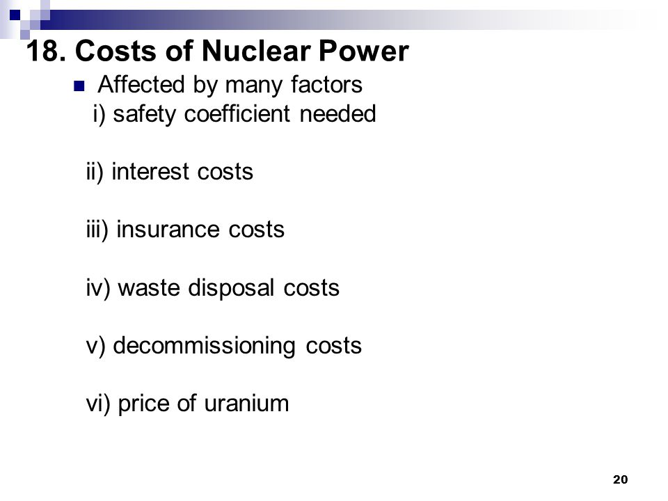 20 18. Costs of Nuclear Power Affected by many factors i) safety coefficient needed ii) interest costs iii) insurance costs iv) waste disposal costs v