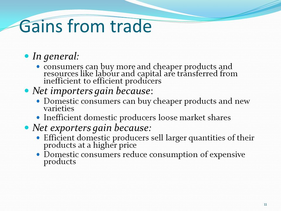Gains from trade In general: consumers can buy more and cheaper products and resources like labour and capital are transferred from inefficient to eff