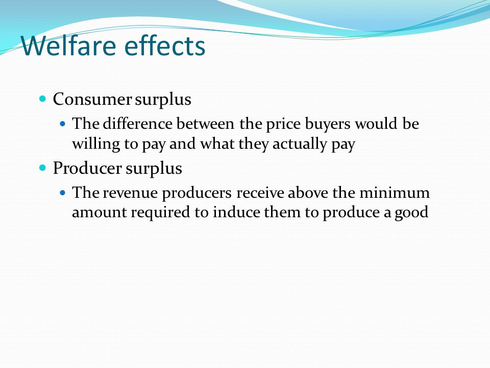 Welfare effects Consumer surplus The difference between the price buyers would be willing to pay and what they actually pay Producer surplus The reven