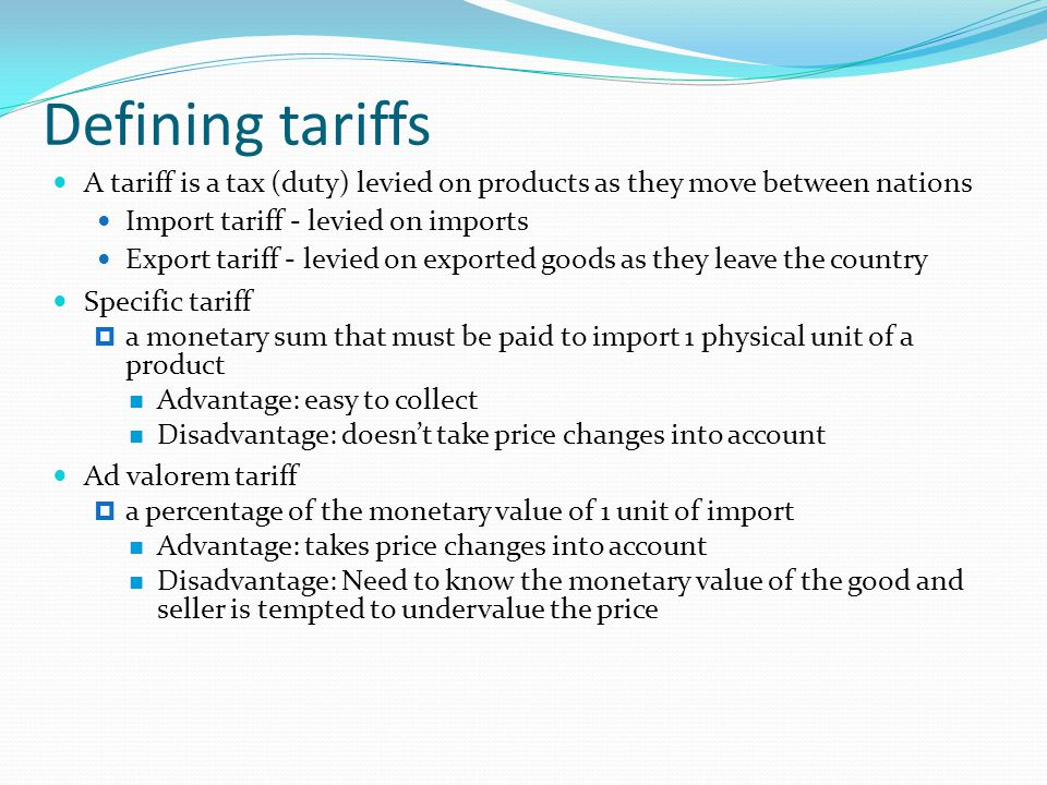 Defining tariffs A tariff is a tax (duty) levied on products as they move between nations Import tariff - levied on imports Export tariff - levied on