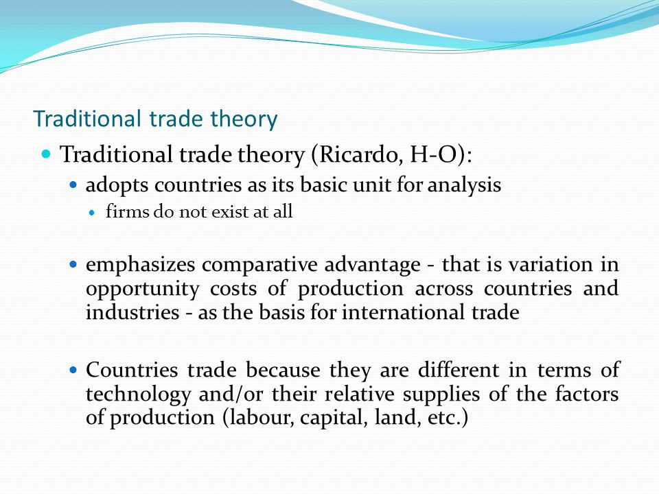 Traditional trade theory Traditional trade theory (Ricardo, H-O): adopts countries as its basic unit for analysis firms do not exist at all emphasizes