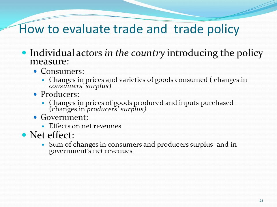 How to evaluate trade and trade policy Individual actors in the country introducing the policy measure: Consumers: Changes in prices and varieties of