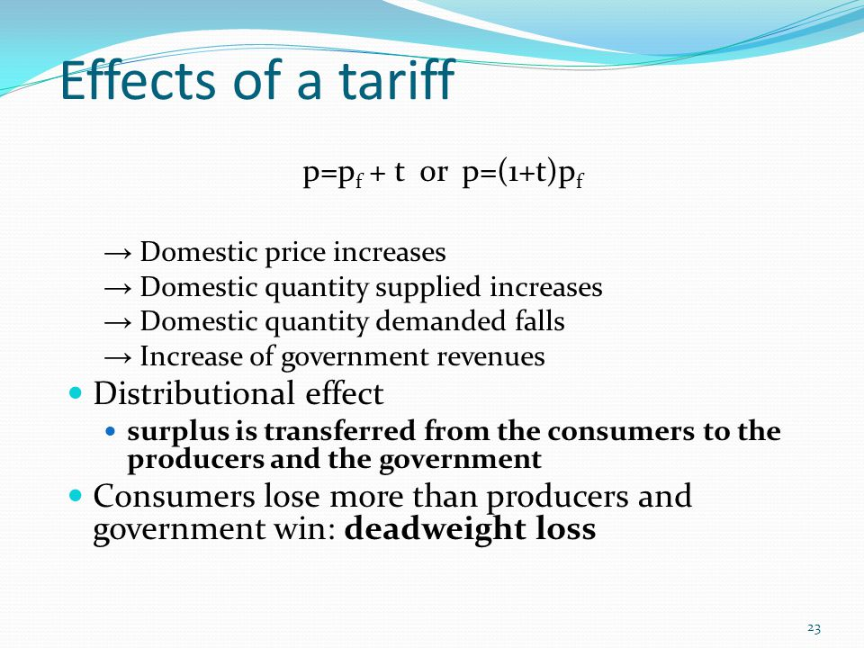 Effects of a tariff p=p f + t or p=(1+t)p f → Domestic price increases → Domestic quantity supplied increases → Domestic quantity demanded falls → Inc