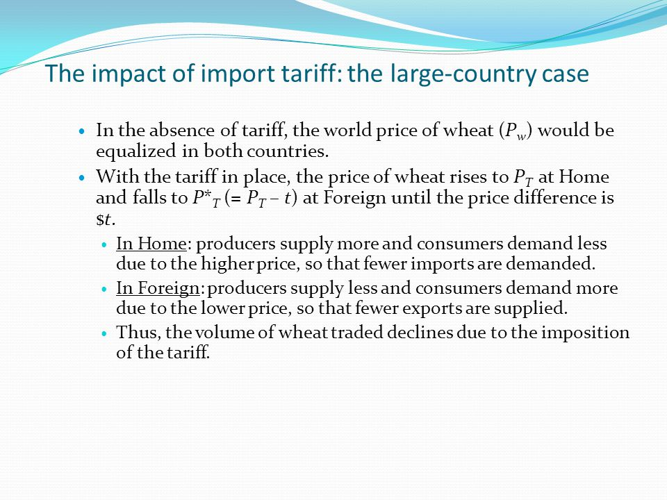 The impact of import tariff: the large-country case In the absence of tariff, the world price of wheat (P w ) would be equalized in both countries. Wi