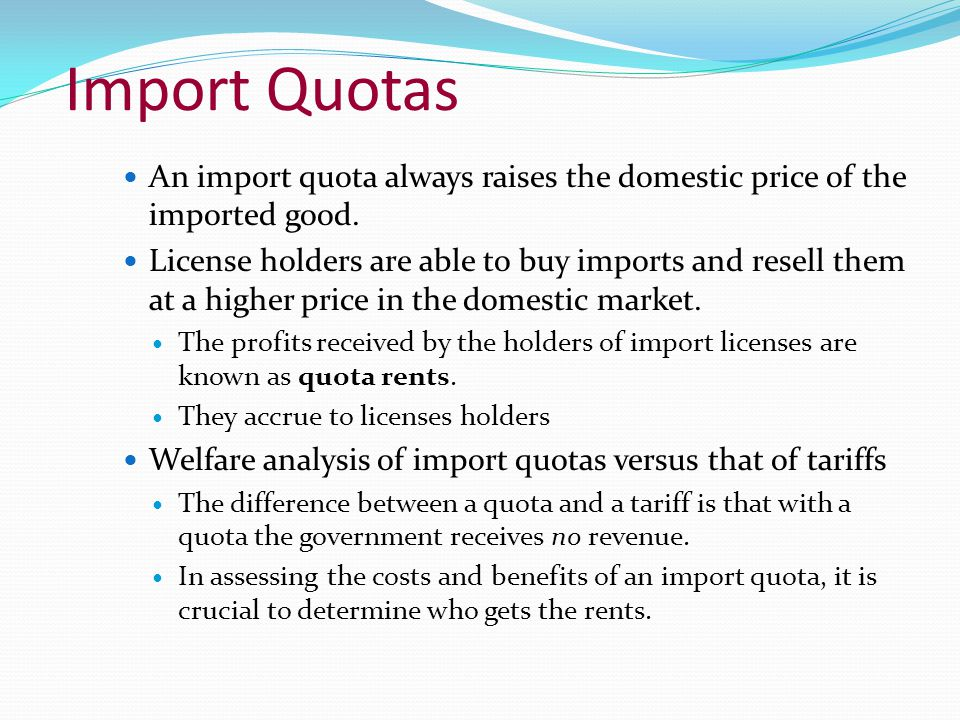 Import Quotas An import quota always raises the domestic price of the imported good. License holders are able to buy imports and resell them at a high