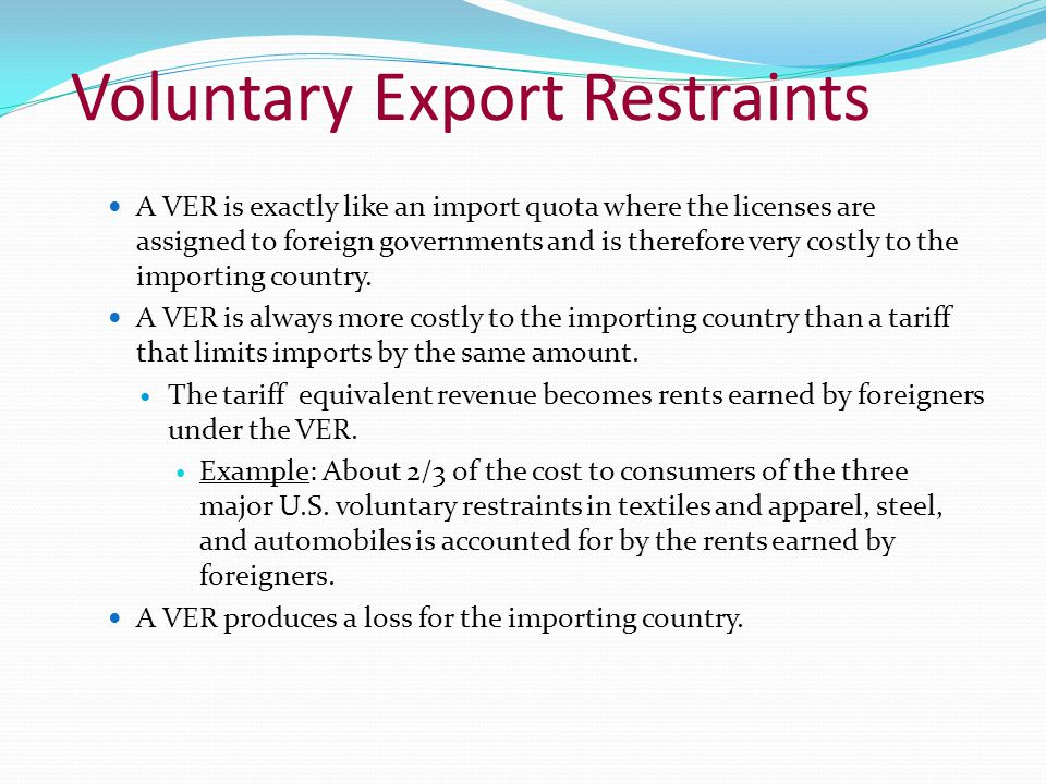 Voluntary Export Restraints A VER is exactly like an import quota where the licenses are assigned to foreign governments and is therefore very costly