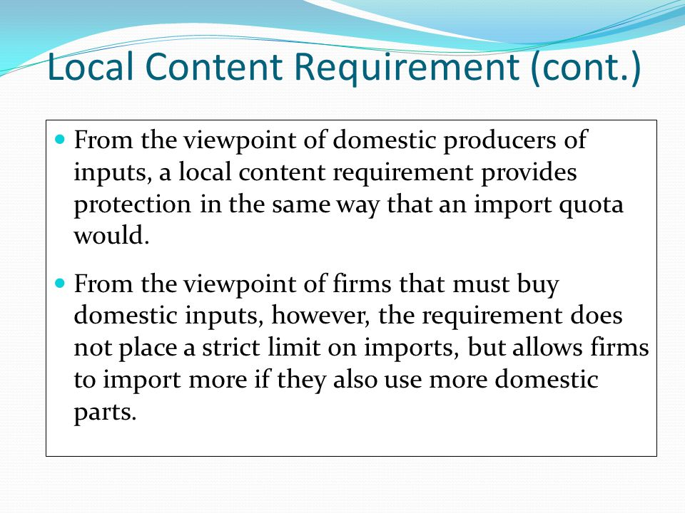 Local Content Requirement (cont.) From the viewpoint of domestic producers of inputs, a local content requirement provides protection in the same way
