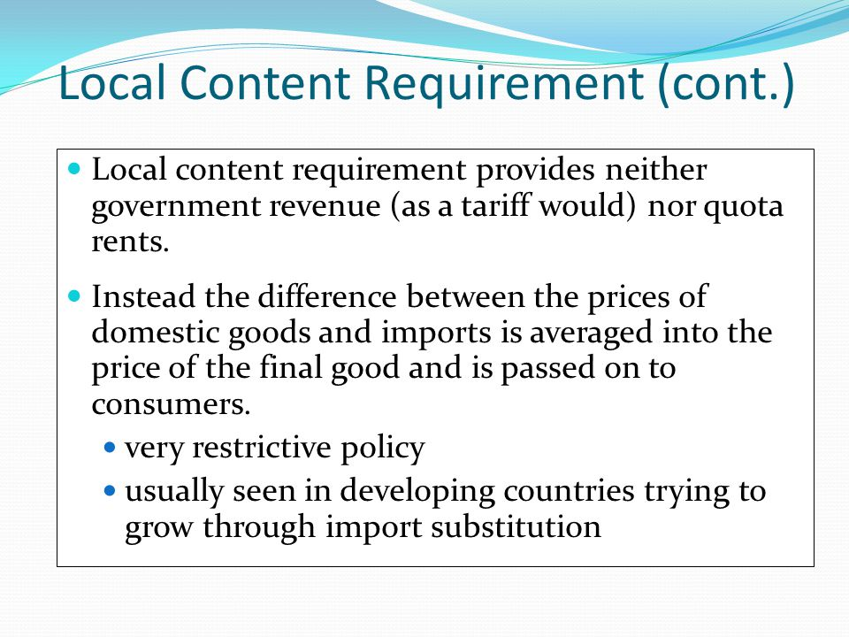 Local Content Requirement (cont.) Local content requirement provides neither government revenue (as a tariff would) nor quota rents. Instead the diffe