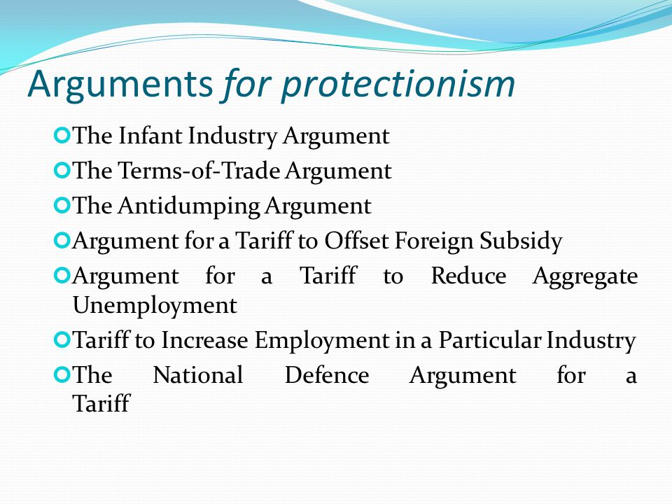 Arguments for protectionism The Infant Industry Argument The Terms-of-Trade Argument The Antidumping Argument Argument for a Tariff to Offset Foreign