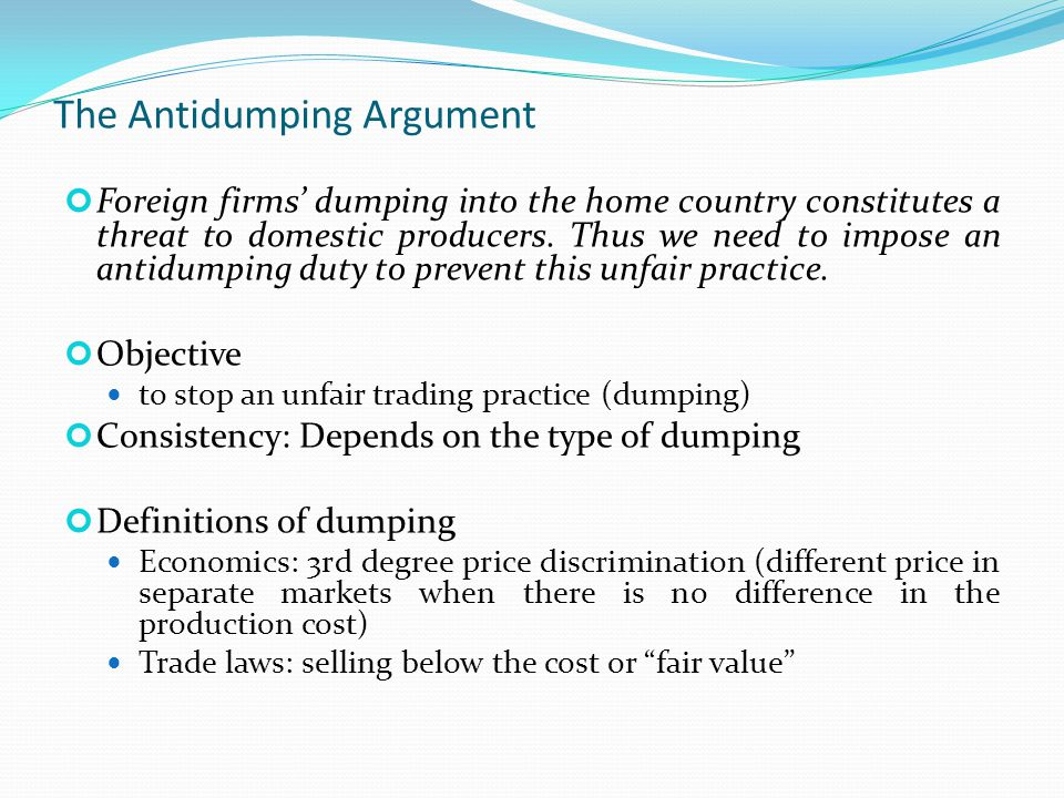 The Antidumping Argument Foreign firms' dumping into the home country constitutes a threat to domestic producers. Thus we need to impose an antidumpin