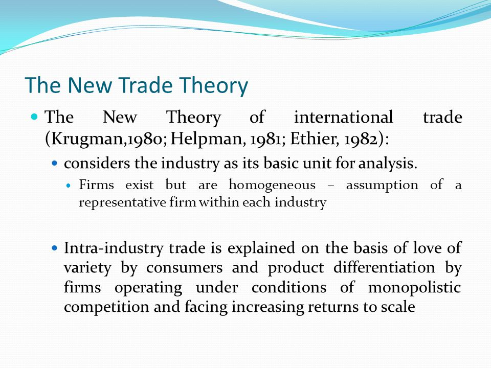 The New Trade Theory (ct'd) The presence of increasing returns to scale allows that: similar countries will specialize in different goods to take advantage of large-scale production, thereby leading to trade countries may exchange goods with similar factor content The new trade theory provides new sources of gains from trade: reduction of monopoly profits – new firms enter the market rise in efficiency resulting from increased scale of production (firms move down their average cost curves) gains for consumers from access to increased variety and from lower costs of imports