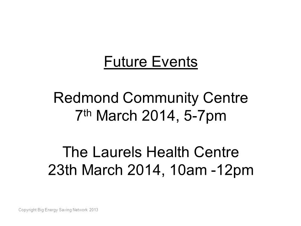 Copyright Big Energy Saving Network 2013 Future Events Redmond Community Centre 7 th March 2014, 5-7pm The Laurels Health Centre 23th March 2014, 10am