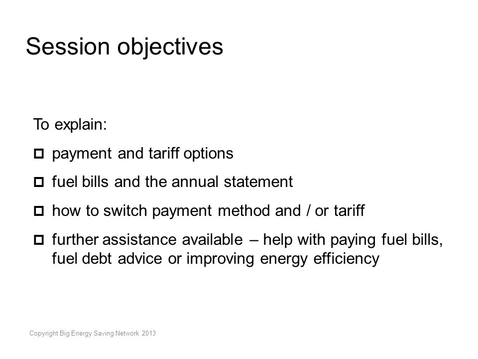 Copyright Big Energy Saving Network 2013 Session objectives To explain:  payment and tariff options  fuel bills and the annual statement  how to switch payment method and / or tariff  further assistance available – help with paying fuel bills, fuel debt advice or improving energy efficiency
