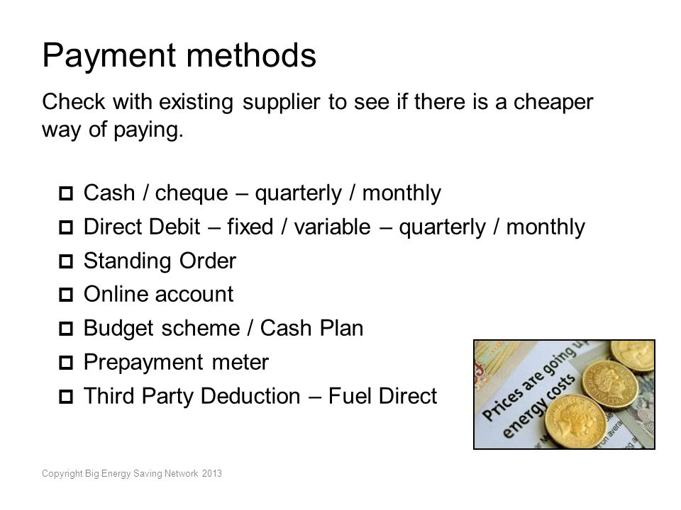 Copyright Big Energy Saving Network 2013 Payment methods Check with existing supplier to see if there is a cheaper way of paying.  Cash / cheque – qu