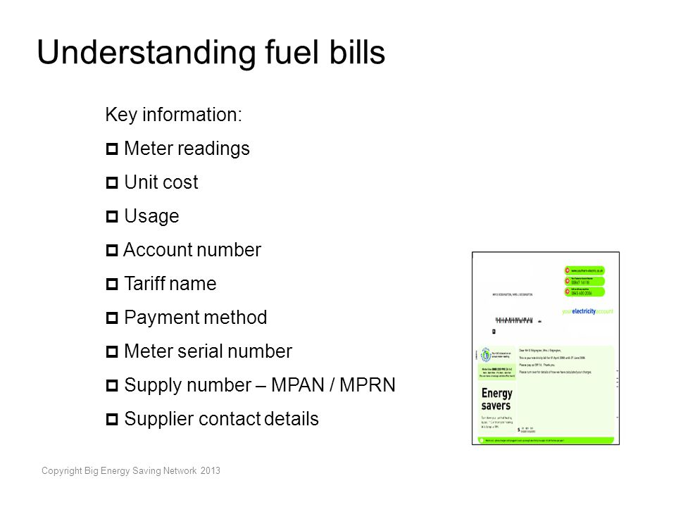 Copyright Big Energy Saving Network 2013 Understanding fuel bills Key information:  Meter readings  Unit cost  Usage  Account number  Tariff name  Payment method  Meter serial number  Supply number – MPAN / MPRN  Supplier contact details