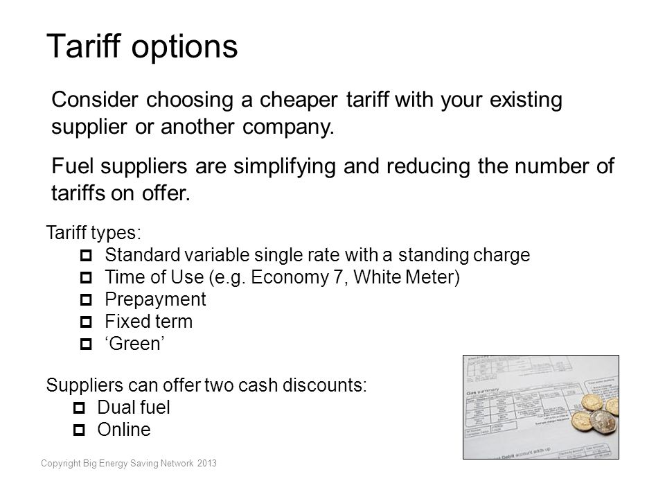 Copyright Big Energy Saving Network 2013 Tariff options Consider choosing a cheaper tariff with your existing supplier or another company. Fuel suppli