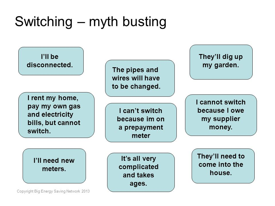 Copyright Big Energy Saving Network 2013 Switching – myth busting I'll be disconnected. The pipes and wires will have to be changed. I cannot switch b