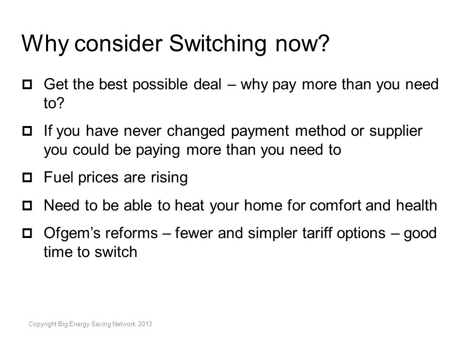 Copyright Big Energy Saving Network 2013 Why consider Switching now?  Get the best possible deal – why pay more than you need to?  If you have never