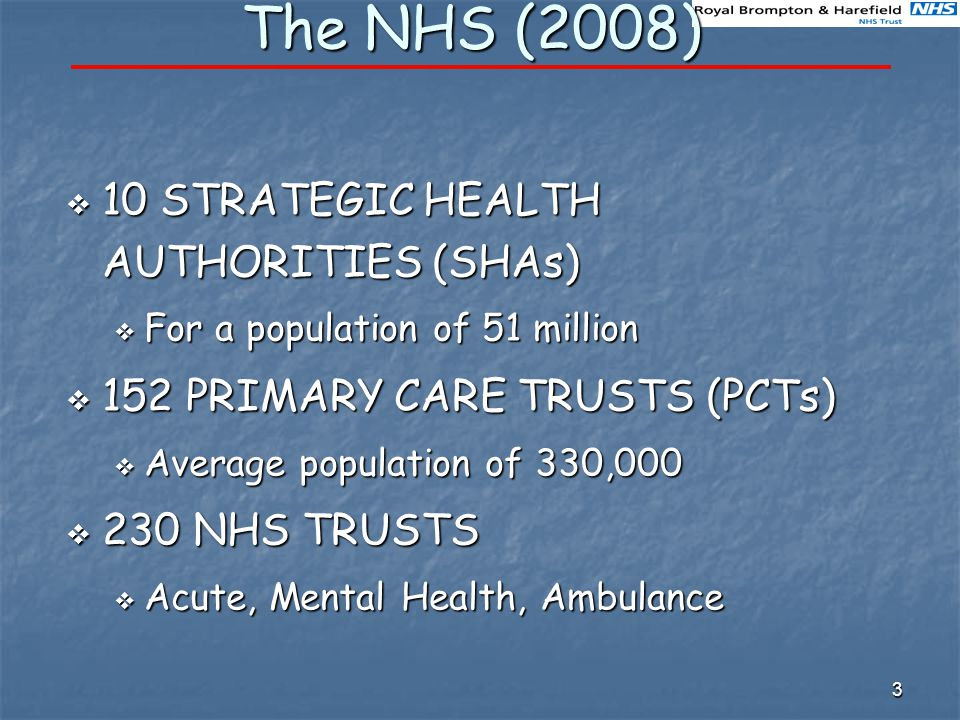 3 The NHS (2008)  10 STRATEGIC HEALTH AUTHORITIES (SHAs)  For a population of 51 million  152 PRIMARY CARE TRUSTS (PCTs)  Average population of 330,000  230 NHS TRUSTS  Acute, Mental Health, Ambulance