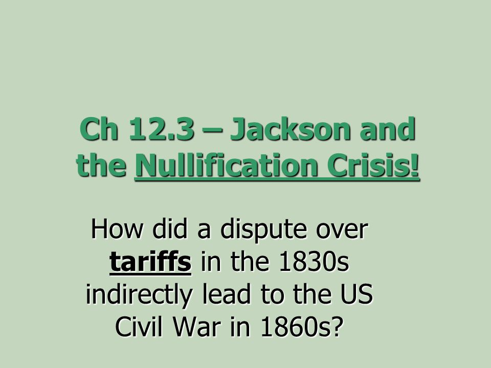 Ch 12.3 – Jackson and the Nullification Crisis! How did a dispute over tariffs in the 1830s indirectly lead to the US Civil War in 1860s?