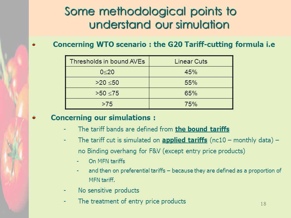 18 Some methodological points to understand our simulation Concerning WTO scenario : the G20 Tariff-cutting formula i.e Concerning our simulations : -The tariff bands are defined from the bound tariffs -The tariff cut is simulated on applied tariffs (nc10 – monthly data) – no Binding overhang for F&V (except entry price products) -On MFN tariffs -and then on preferential tariffs – because they are defined as a proportion of MFN tariff.