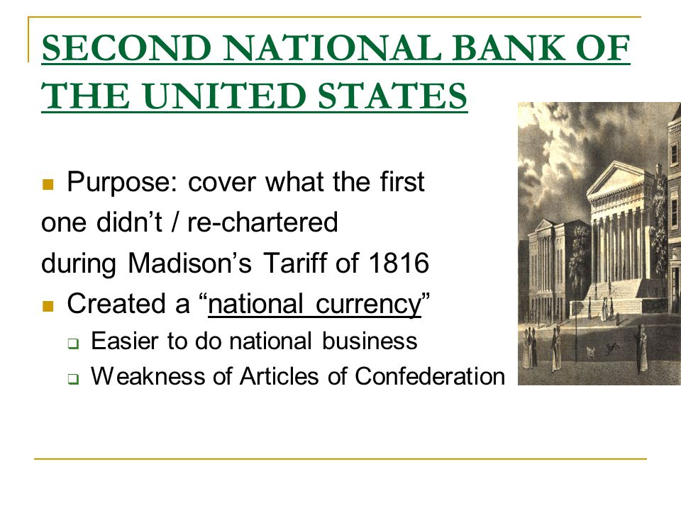 SECOND NATIONAL BANK OF THE UNITED STATES Purpose: cover what the first one didn't / re-chartered during Madison's Tariff of 1816 Created a national currency  Easier to do national business  Weakness of Articles of Confederation