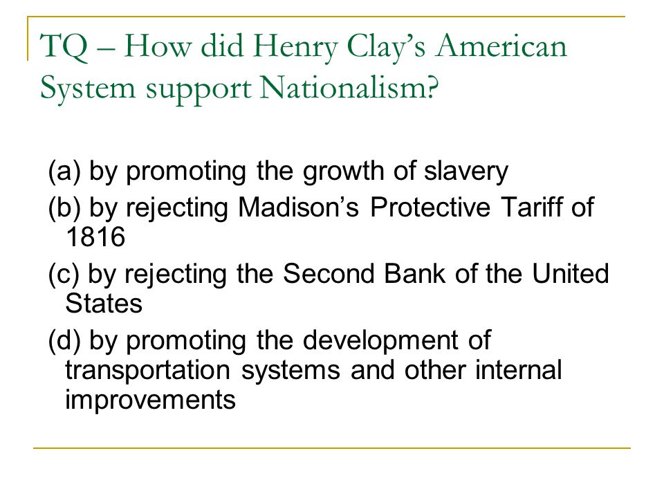 TQ – How did Henry Clay's American System support Nationalism? (a) by promoting the growth of slavery (b) by rejecting Madison's Protective Tariff of
