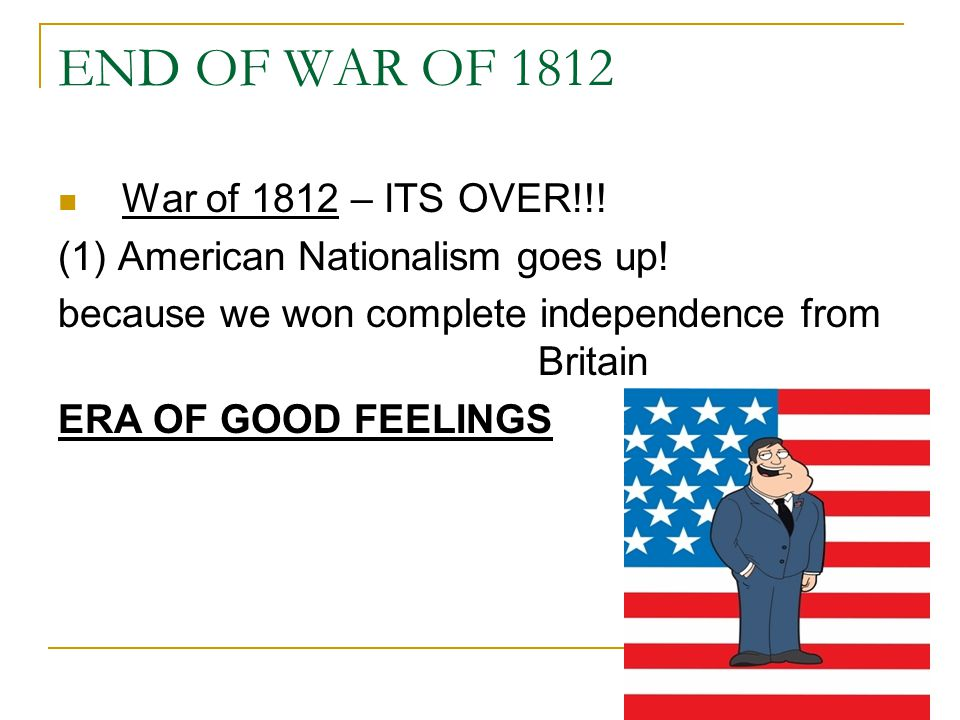 END OF WAR OF 1812 War of 1812 – ITS OVER!!. (1) American Nationalism goes up.