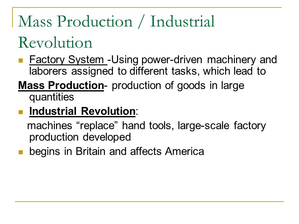 Mass Production / Industrial Revolution Factory System -Using power-driven machinery and laborers assigned to different tasks, which lead to Mass Production- production of goods in large quantities Industrial Revolution: machines replace hand tools, large-scale factory production developed begins in Britain and affects America