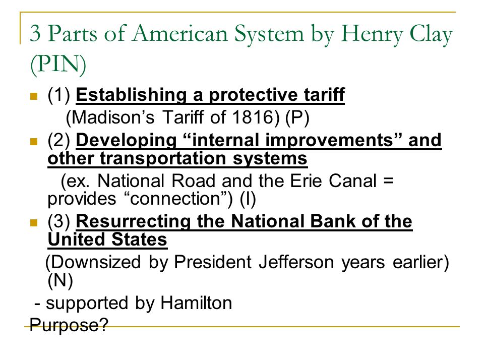 3 Parts of American System by Henry Clay (PIN) (1) Establishing a protective tariff (Madison's Tariff of 1816) (P) (2) Developing internal improvements and other transportation systems (ex.