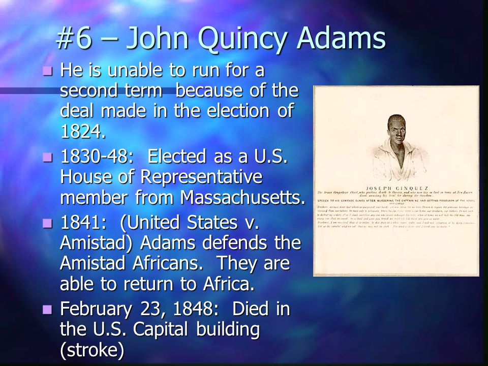 #6 – John Quincy Adams The House of representatives decides….just like the election of 1801 The House of representatives decides….just like the election of 1801 Decision: Henry Clay decided to back out of the race.