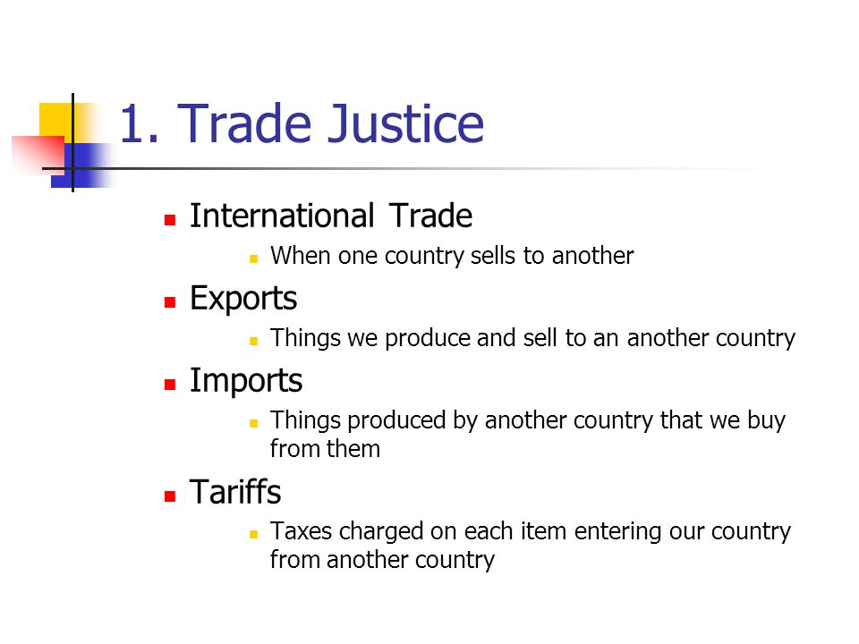 1. Trade Justice International Trade When one country sells to another Exports Things we produce and sell to an another country Imports Things produce