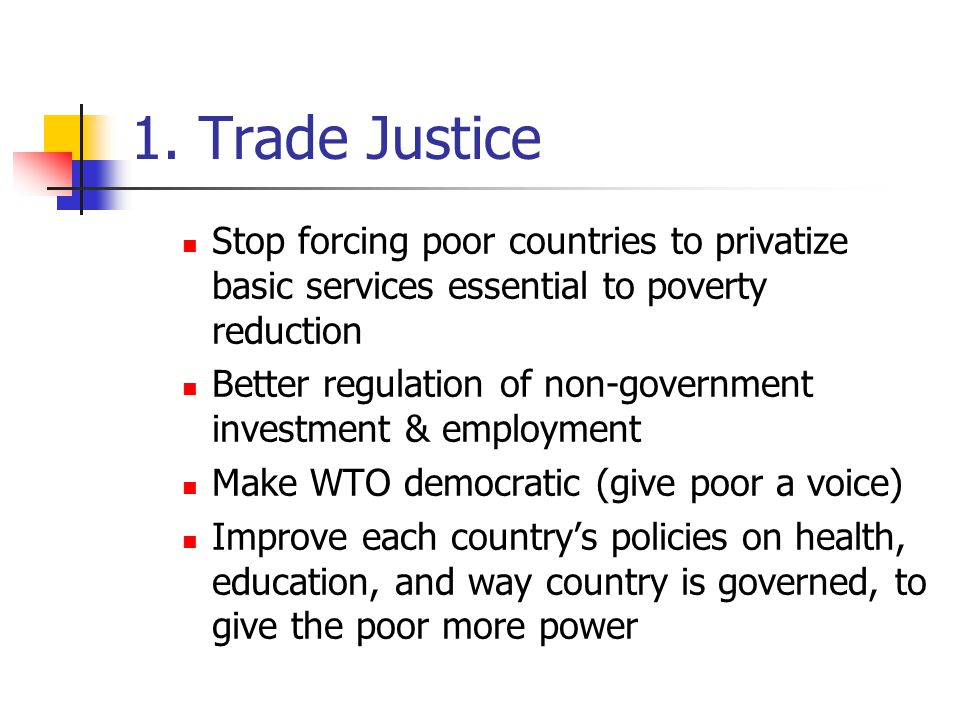 1. Trade Justice Stop forcing poor countries to privatize basic services essential to poverty reduction Better regulation of non-government investment