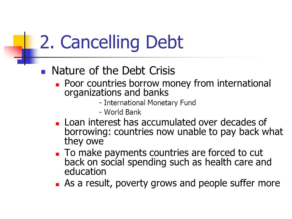 2. Cancelling Debt Nature of the Debt Crisis Poor countries borrow money from international organizations and banks - International Monetary Fund - Wo