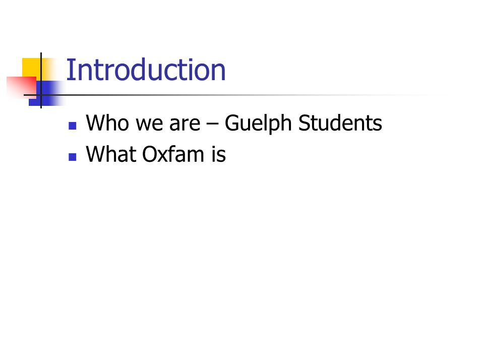 Introduction Who we are – Guelph Students What Oxfam is
