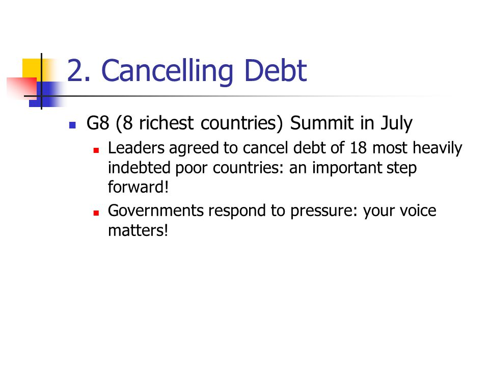 2. Cancelling Debt G8 (8 richest countries) Summit in July Leaders agreed to cancel debt of 18 most heavily indebted poor countries: an important step