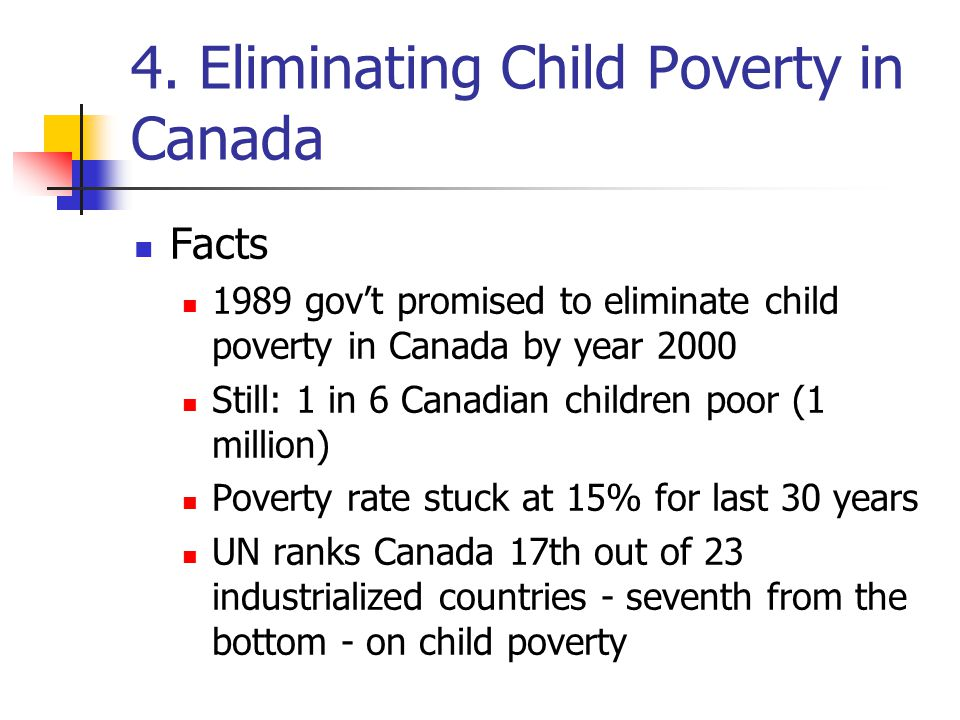 4. Eliminating Child Poverty in Canada Facts 1989 gov't promised to eliminate child poverty in Canada by year 2000 Still: 1 in 6 Canadian children poo