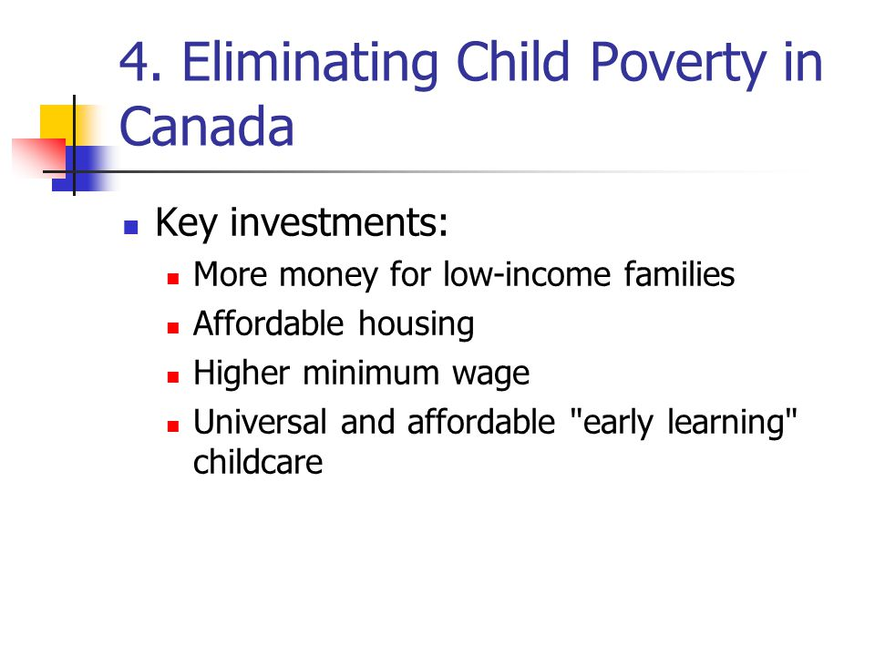 4. Eliminating Child Poverty in Canada Key investments: More money for low-income families Affordable housing Higher minimum wage Universal and afford