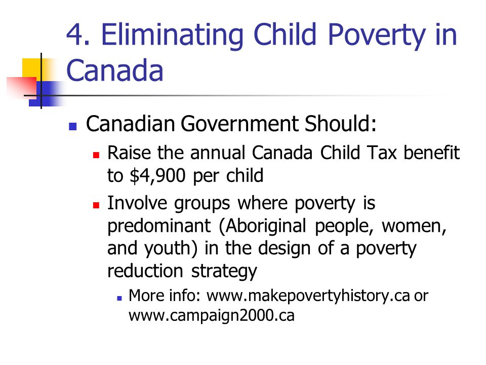 4. Eliminating Child Poverty in Canada Canadian Government Should: Raise the annual Canada Child Tax benefit to $4,900 per child Involve groups where