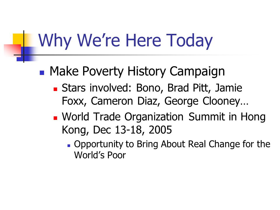 Why We're Here Today Make Poverty History Campaign Stars involved: Bono, Brad Pitt, Jamie Foxx, Cameron Diaz, George Clooney… World Trade Organization Summit in Hong Kong, Dec 13-18, 2005 Opportunity to Bring About Real Change for the World's Poor