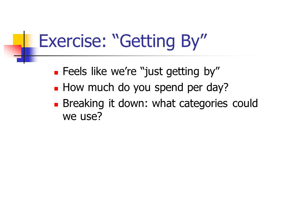 Exercise: Getting By Feels like we're just getting by How much do you spend per day.