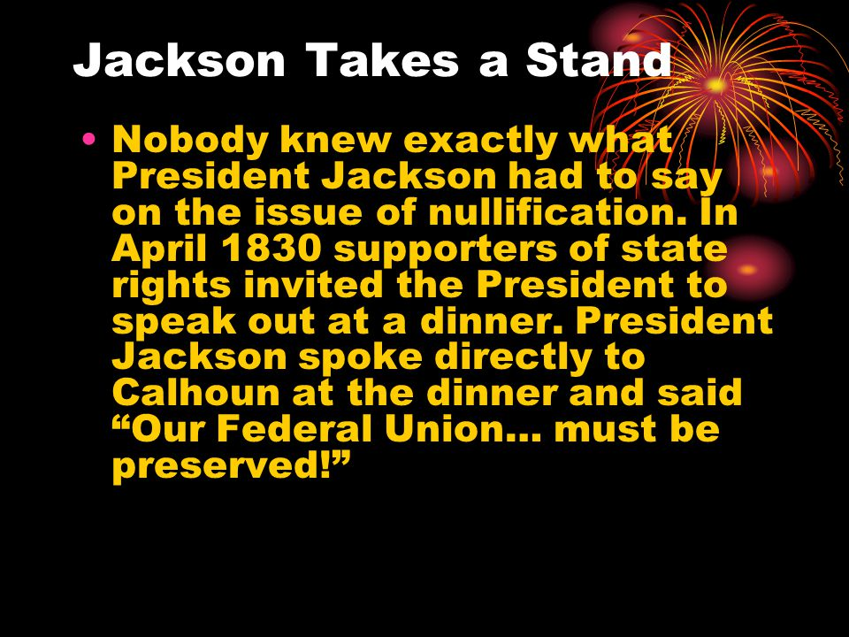 Jackson Takes a Stand Nobody knew exactly what President Jackson had to say on the issue of nullification.
