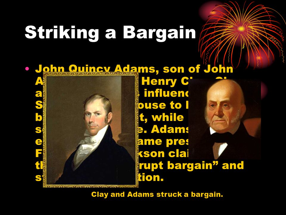 Striking a Bargain John Quincy Adams, son of John Adams, met with Henry Clay.