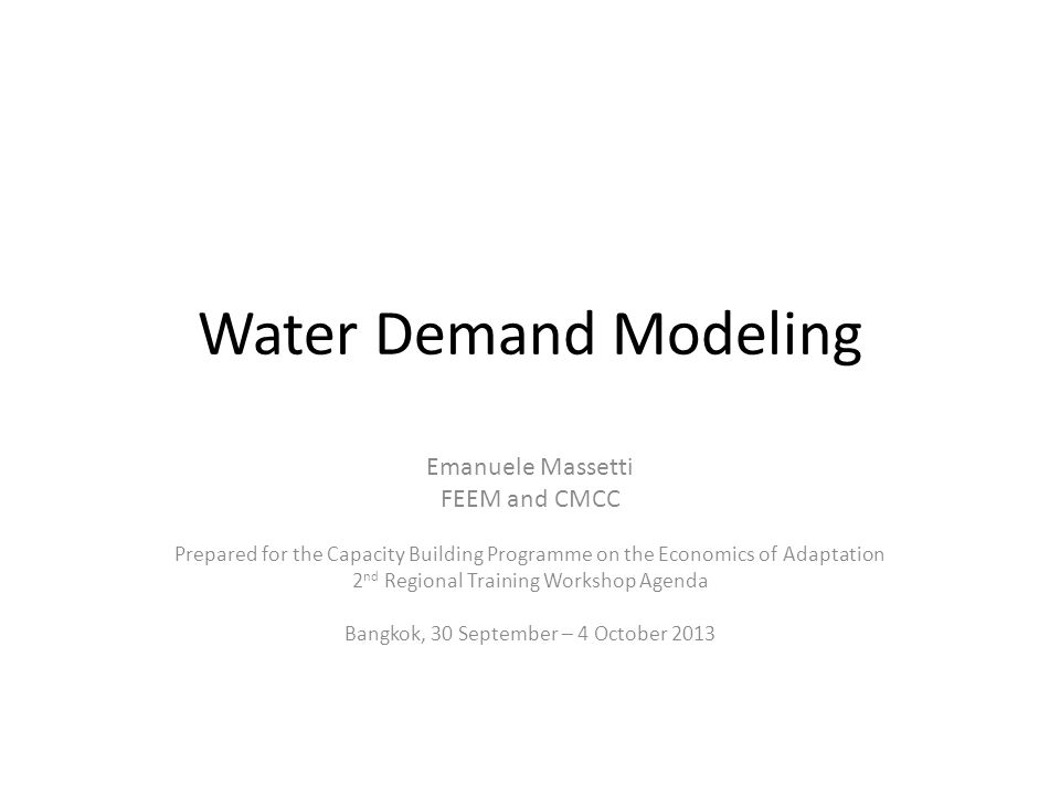Water Demand Modeling Emanuele Massetti FEEM and CMCC Prepared for the Capacity Building Programme on the Economics of Adaptation 2 nd Regional Training Workshop Agenda Bangkok, 30 September – 4 October 2013