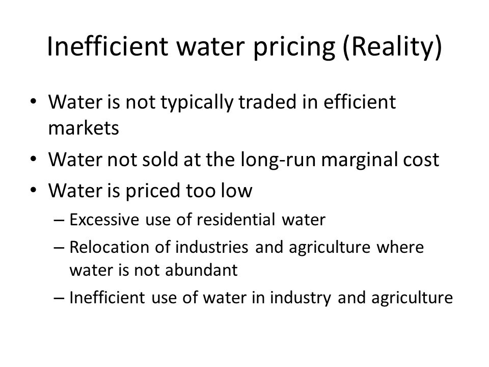 Inefficient water pricing (Reality) Water is not typically traded in efficient markets Water not sold at the long-run marginal cost Water is priced too low – Excessive use of residential water – Relocation of industries and agriculture where water is not abundant – Inefficient use of water in industry and agriculture