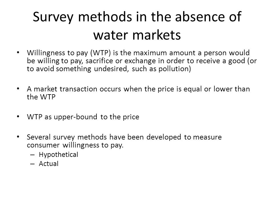Survey methods in the absence of water markets Willingness to pay (WTP) is the maximum amount a person would be willing to pay, sacrifice or exchange in order to receive a good (or to avoid something undesired, such as pollution) A market transaction occurs when the price is equal or lower than the WTP WTP as upper-bound to the price Several survey methods have been developed to measure consumer willingness to pay.