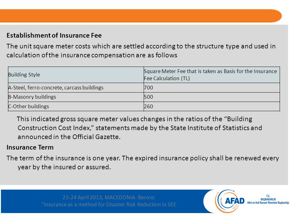 23-24 April 2013, MACEDONIA- Berovo lnsurance as a method for Disaster Risk Reduction in SEE Establishment of Insurance Fee The unit square meter costs which are settled according to the structure type and used in calculation of the insurance compensation are as follows This indicated gross square meter values changes in the ratios of the Building Construction Cost Index, statements made by the State Institute of Statistics and announced in the Official Gazette.