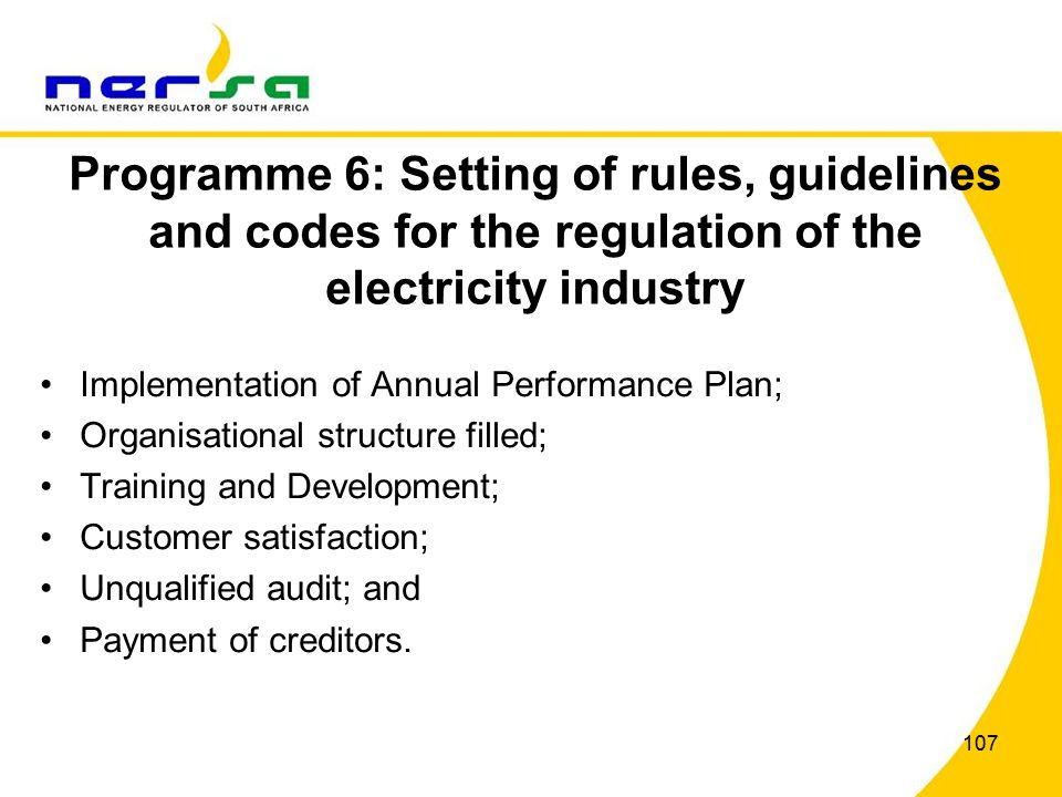 107 Programme 6: Setting of rules, guidelines and codes for the regulation of the electricity industry Implementation of Annual Performance Plan; Organisational structure filled; Training and Development; Customer satisfaction; Unqualified audit; and Payment of creditors.